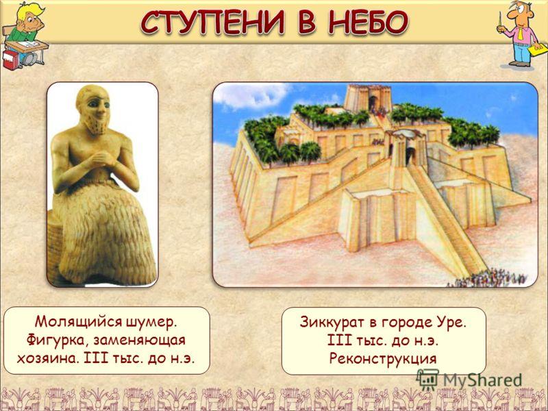 Молящийся шумер. Фигурка, заменяющая хозяина. III тыс. до н.э. Зиккурат в городе Уре. III тыс. до н.э. Реконструкция