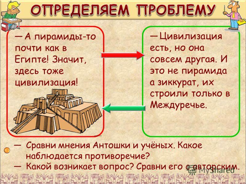 А пирамиды-то почти как в Египте! Значит, здесь тоже цивилизация! Цивилизация есть, но она совсем другая. И это не пирамида а зиккурат, их строили только в Междуречье. Сравни мнения Антошки и учёных. Какое наблюдается противоречие? Какой возникает во