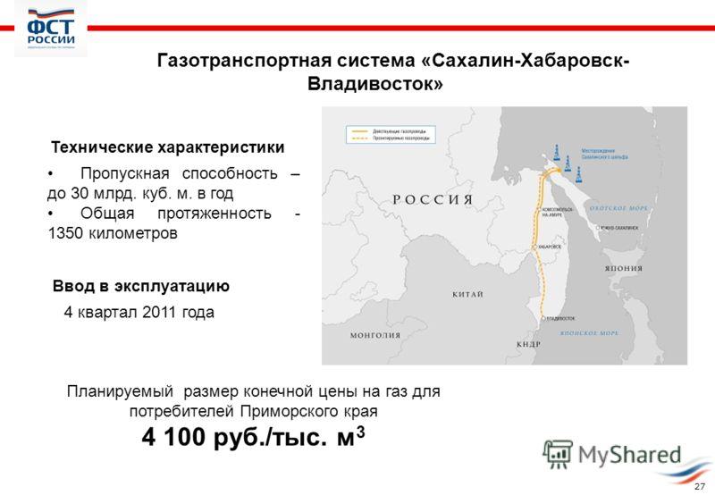 Газотранспортная система «Сахалин-Хабаровск- Владивосток» Технические характеристики: Пропускная способность – до 30 млрд. куб. м. в год Общая протяженность - 1350 километров 4 квартал 2011 года Ввод в эксплуатацию: Планируемый размер конечной цены н