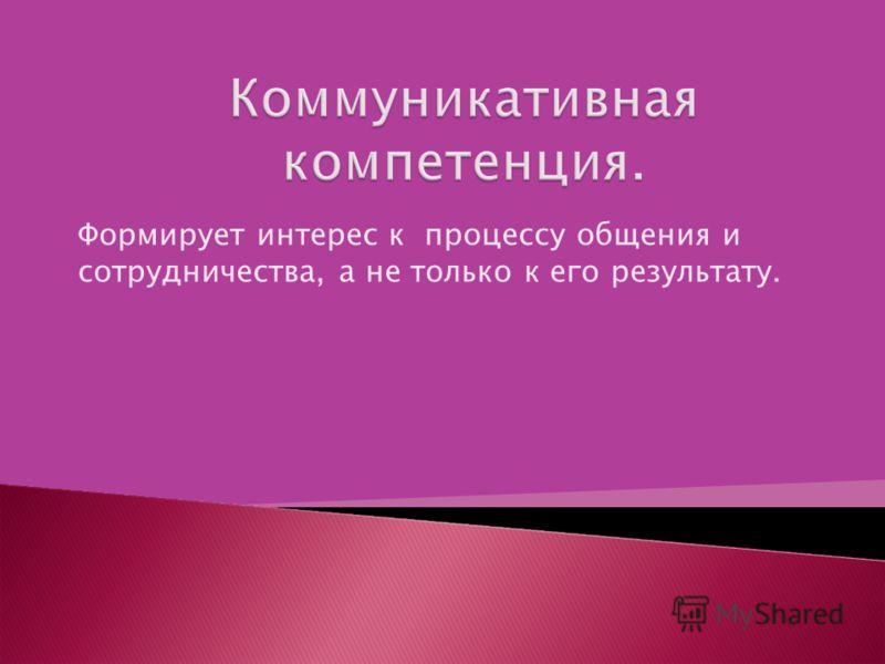 Формирует интерес к процессу общения и сотрудничества, а не только к его результату.