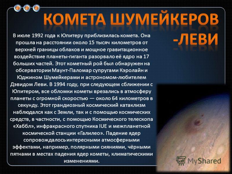 В июле 1992 года к Юпитеру приблизилась комета. Она прошла на расстоянии около 15 тысяч километров от верхней границы облаков и мощное гравитационное воздействие планеты-гиганта разорвало её ядро на 17 больших частей. Этот кометный рой был обнаружен