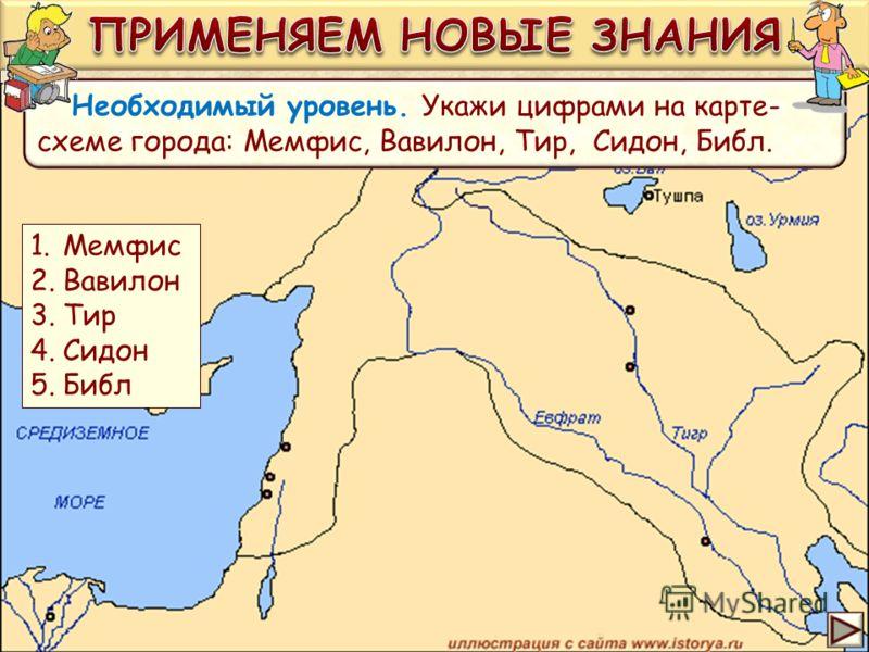 Необходимый уровень. Укажи цифрами на карте- схеме города: Мемфис, Вавилон, Тир, Сидон, Библ. 1.Мемфис 2.Вавилон 3.Тир 4.Сидон 5.Библ