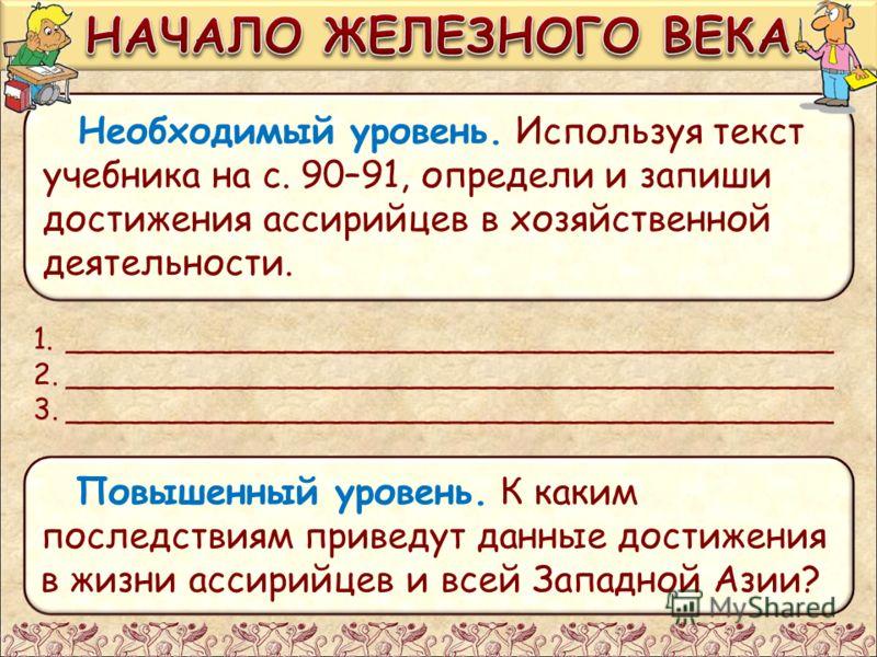 Необходимый уровень. Используя текст учебника на с. 90–91, определи и запиши достижения ассирийцев в хозяйственной деятельности. Повышенный уровень. К каким последствиям приведут данные достижения в жизни ассирийцев и всей Западной Азии? 1.__________