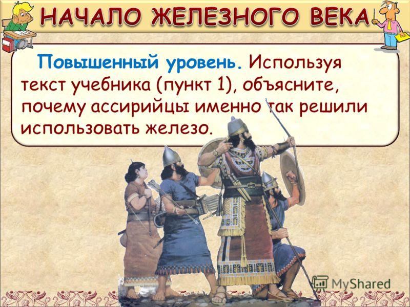 Повышенный уровень. Используя текст учебника (пункт 1), объясните, почему ассирийцы именно так решили использовать железо.