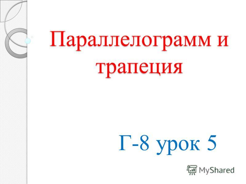 Параллелограмм и трапеция Параллелограмм и трапеция Г-8 урок 5
