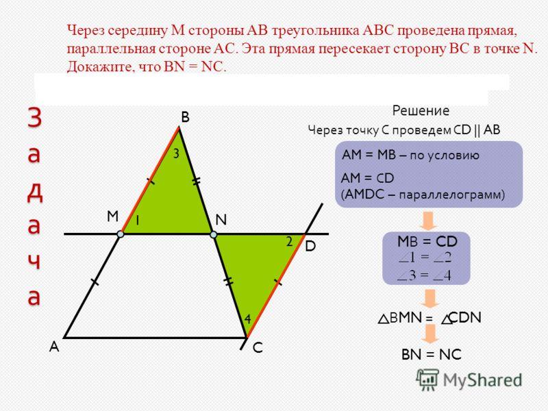 ЗадачаЗадачаЗадачаЗадача Через середину М стороны АВ треугольника АВС проведена прямая, параллельная стороне AС. Эта прямая пересекает сторону BС в точке N. Докажите, что BN = NC. A B C M D N Решение Через точку С проведем С D || AB AM = MB – по усло