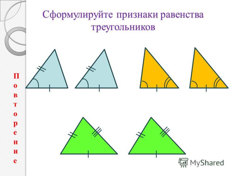 Сформулируйте признаки равенства треугольников ПовторениеПовторение