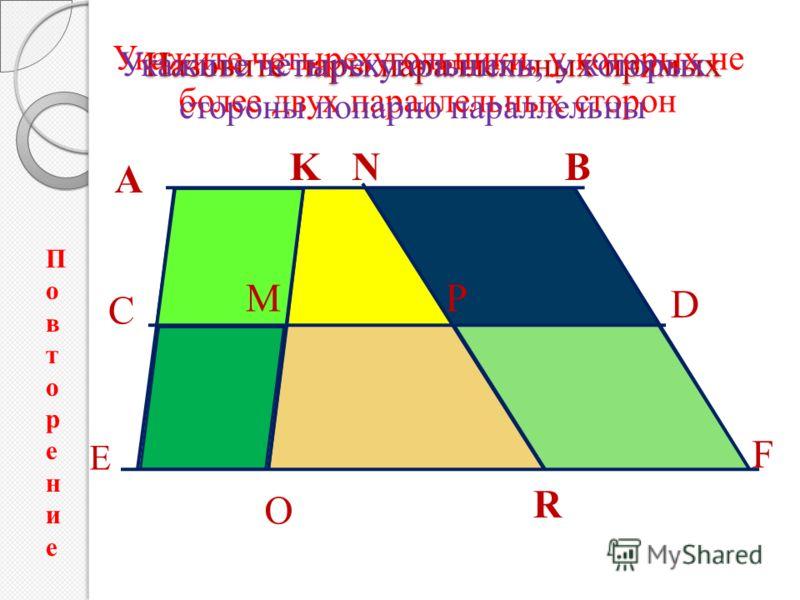 Назовите пары параллельных прямых А B C D E F K M O R P N Укажите четырехугольники, у которых не более двух параллельных сторон Укажите четырехугольники, у которых стороны попарно параллельны ПовторениеПовторение