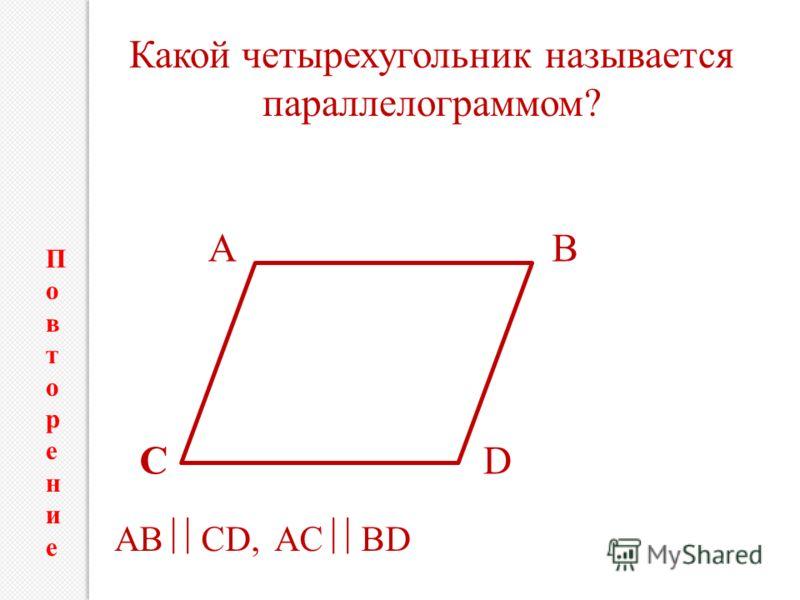 АB CD AB CD, AC BD Какой четырехугольник называется параллелограммом? ПовторениеПовторение