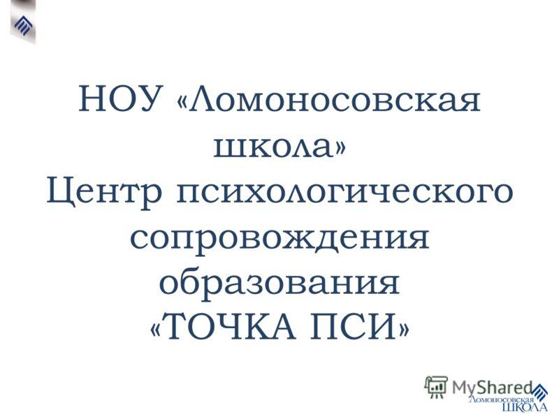 НОУ «Ломоносовская школа» Центр психологического сопровождения образования «ТОЧКА ПСИ»