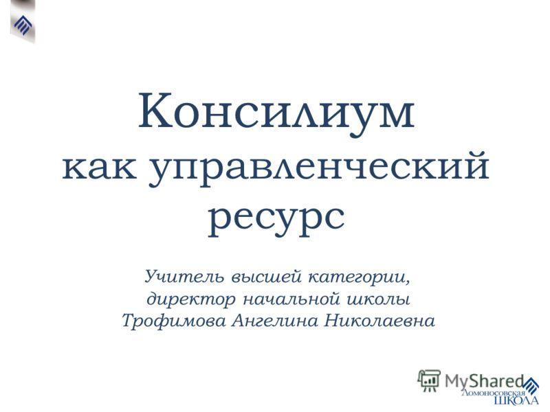Консилиум как управленческий ресурс Учитель высшей категории, директор начальной школы Трофимова Ангелина Николаевна