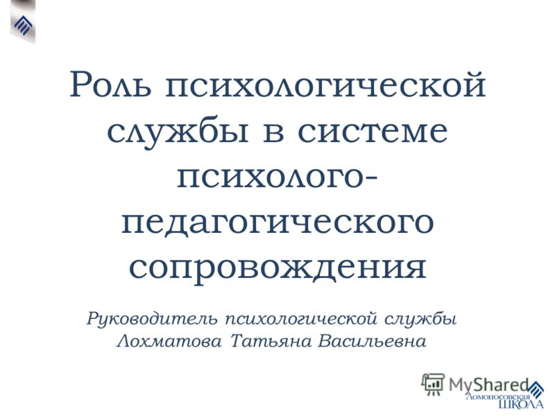 Роль психологической службы в системе психолого- педагогического сопровождения Руководитель психологической службы Лохматова Татьяна Васильевна