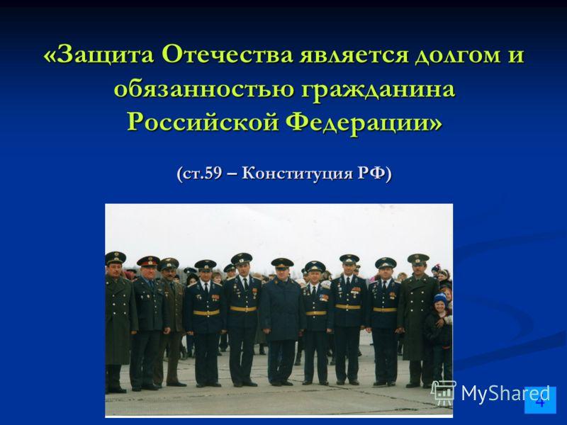 «Защита Отечества является долгом и обязанностью гражданина Российской Федерации» (ст.59 – Конституция РФ) 4