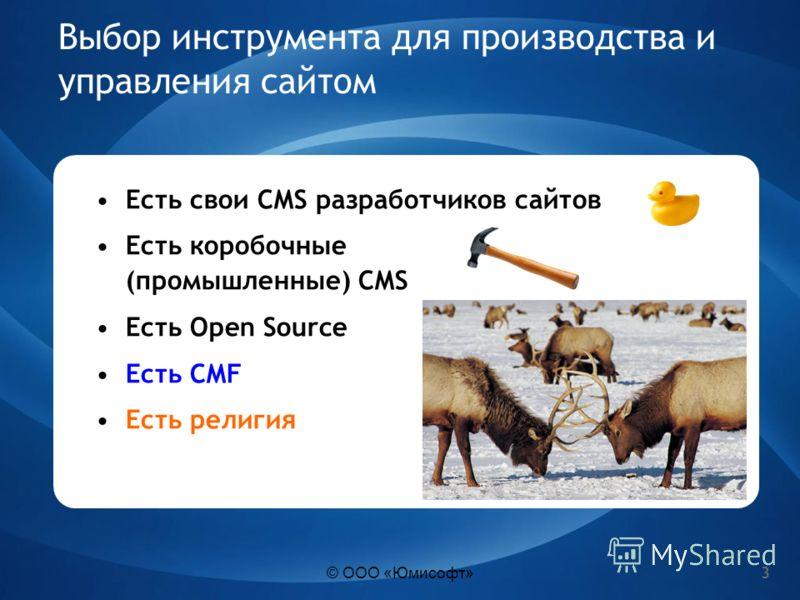 3 Выбор инструмента для производства и управления сайтом Есть свои CMS разработчиков сайтов Есть коробочные (промышленные) CMS Есть Open Source Есть CMF Есть религия © ООО «Юмисофт»