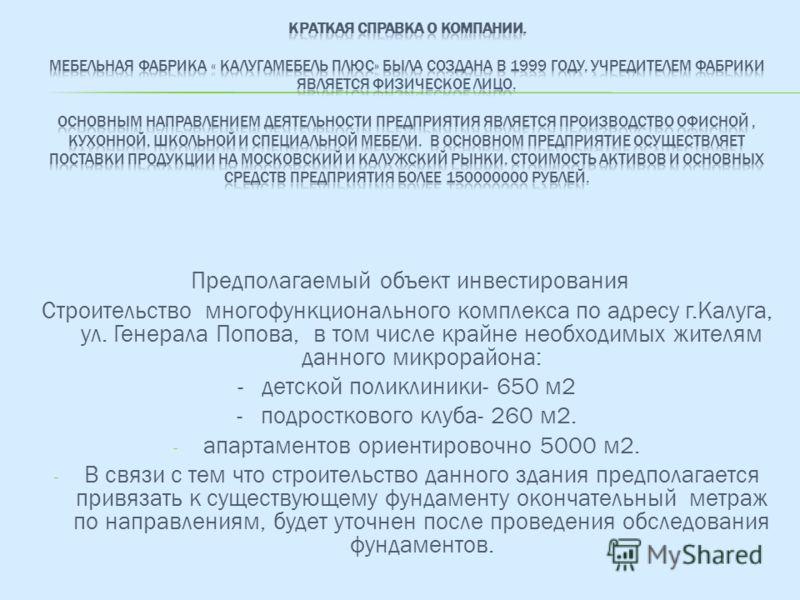 Предполагаемый объект инвестирования Строительство многофункционального комплекса по адресу г.Калуга, ул. Генерала Попова, в том числе крайне необходимых жителям данного микрорайона: - детской поликлиники- 650 м2 - подросткового клуба- 260 м2. - апар