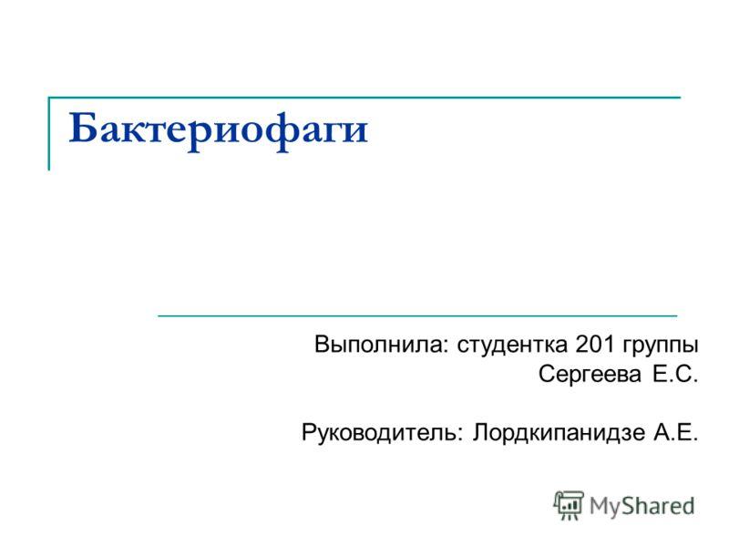 Бактериофаги Выполнила: студентка 201 группы Сергеева Е.С. Руководитель: Лордкипанидзе А.Е.