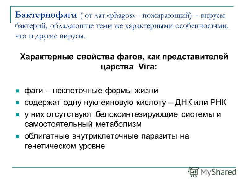 Бактериофаги ( от лат.«phagos» - пожирающий) – вирусы бактерий, обладающие теми же характерными особенностями, что и другие вирусы. Характерные свойства фагов, как представителей царства Vira: фаги – неклеточные формы жизни содержат одну нуклеиновую