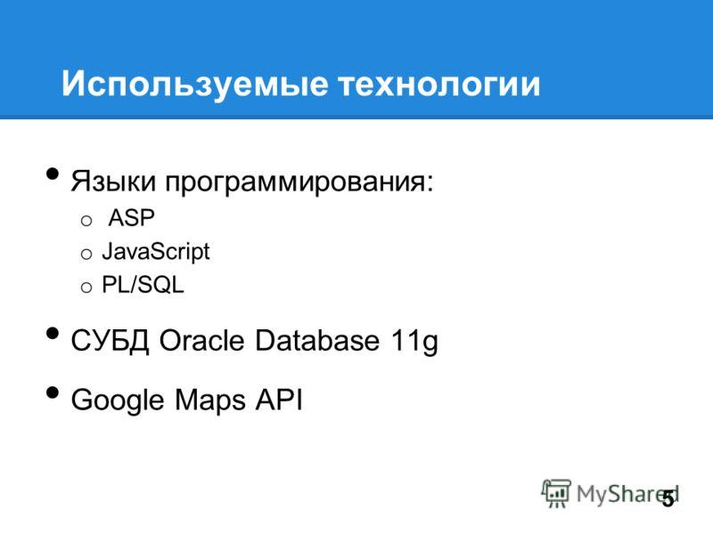 Используемые технологии Языки программирования: o ASP o JavaScript o PL/SQL СУБД Oracle Database 11g Google Maps API 5