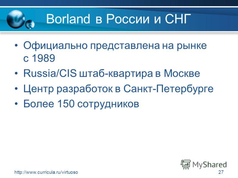 http://www.curricula.ru/virtuoso27 Borland в России и СНГ Официально представлена на рынке с 1989 Russia/CIS штаб-квартира в Москве Центр разработок в Санкт-Петербурге Более 150 сотрудников