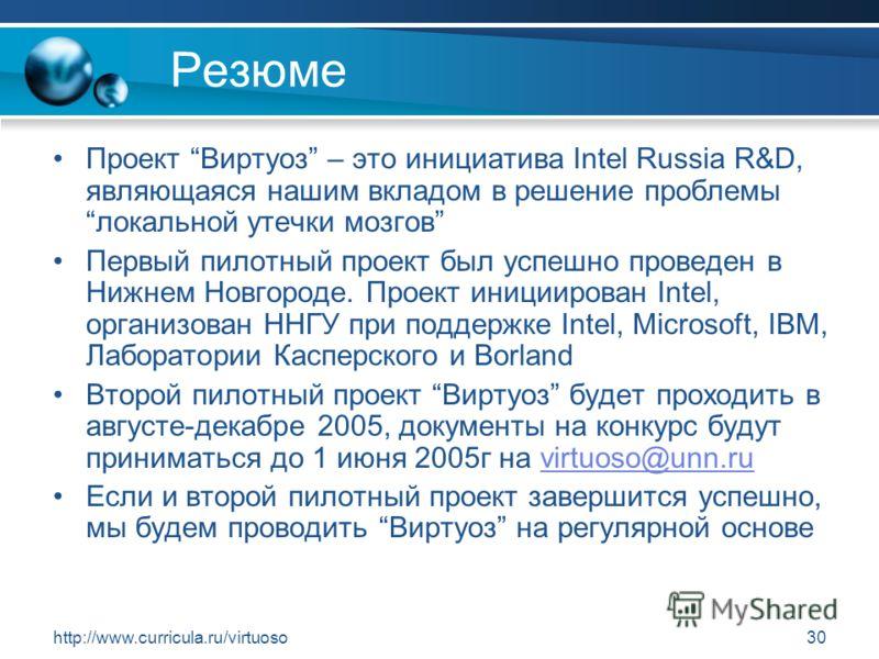 http://www.curricula.ru/virtuoso30 Резюме Проект Виртуоз – это инициатива Intel Russia R&D, являющаяся нашим вкладом в решение проблемылокальной утечки мозгов Первый пилотный проект был успешно проведен в Нижнем Новгороде. Проект инициирован Intel, о
