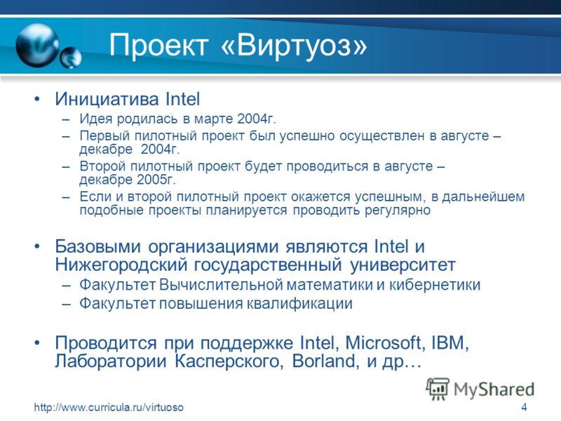 http://www.curricula.ru/virtuoso4 Проект «Виртуоз» Инициатива Intel –Идея родилась в марте 2004г. –Первый пилотный проект был успешно осуществлен в августе – декабре 2004г. –Второй пилотный проект будет проводиться в августе – декабре 2005г. –Если и