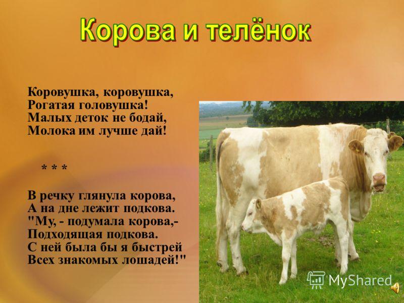 Коровушка, коровушка, Рогатая головушка! Малых деток не бодай, Молока им лучше дай! * * * В речку глянула корова, А на дне лежит подкова. Му, - подумала корова,- Подходящая подкова. С ней была бы я быстрей Всех знакомых лошадей!
