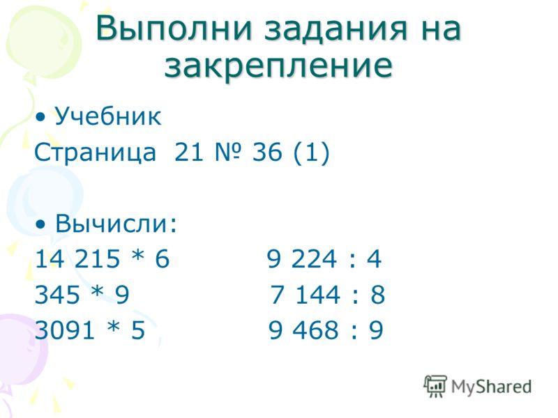 Выполни задания на закрепление Учебник Страница 21 36 (1) Вычисли: 14 215 * 6 9 224 : 4 345 * 9 7 144 : 8 3091 * 5 9 468 : 9