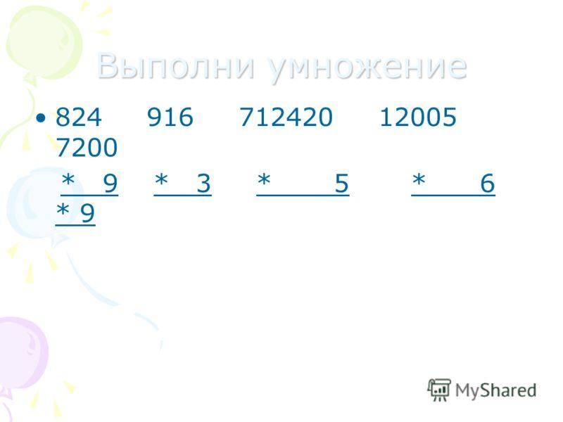Выполни умножение 824 916 712420 12005 7200 * 9 * 3 * 5 * 6 * 9