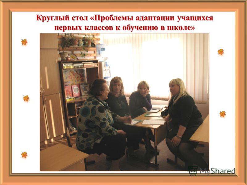 Круглый стол «Проблемы адаптации учащихся первых классов к обучению в школе»