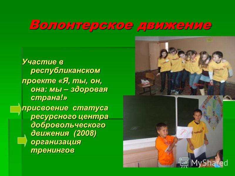 Волонтерское движение Участие в республиканском проекте «Я, ты, он, она: мы – здоровая страна!» присвоение статуса ресурсного центра добровольческого движения (2008) организация тренингов
