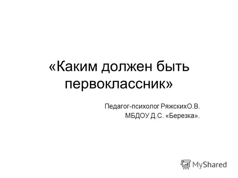 «Каким должен быть первоклассник» Педагог-психолог РяжскихО.В. МБДОУ Д.С. «Березка».