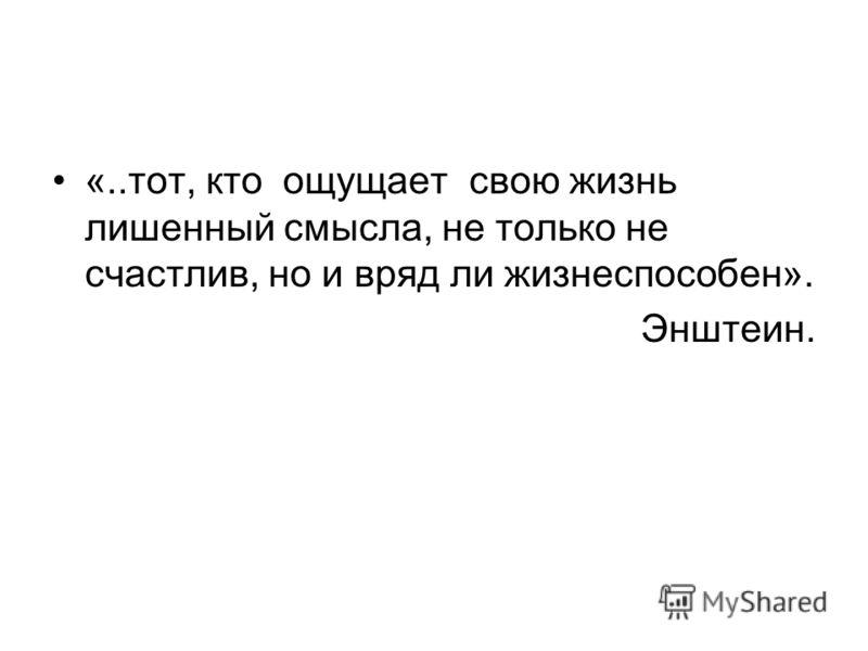 «..тот, кто ощущает свою жизнь лишенный смысла, не только не счастлив, но и вряд ли жизнеспособен». Энштеин.