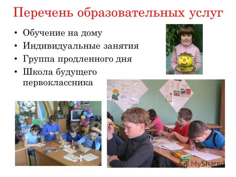 Перечень образовательных услуг Обучение на дому Индивидуальные занятия Группа продленного дня Школа будущего первоклассника