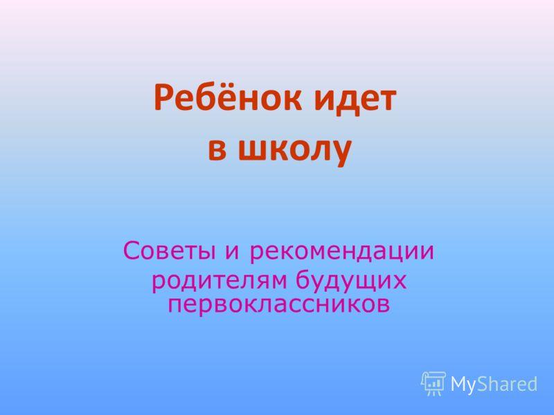 Ребёнок идет в школу Советы и рекомендации родителям будущих первоклассников