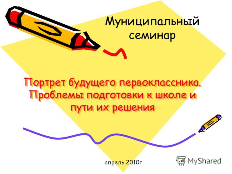 Портрет будущего первоклассника. Проблемы подготовки к школе и пути их решения Муниципальный семинар апрель 2010г