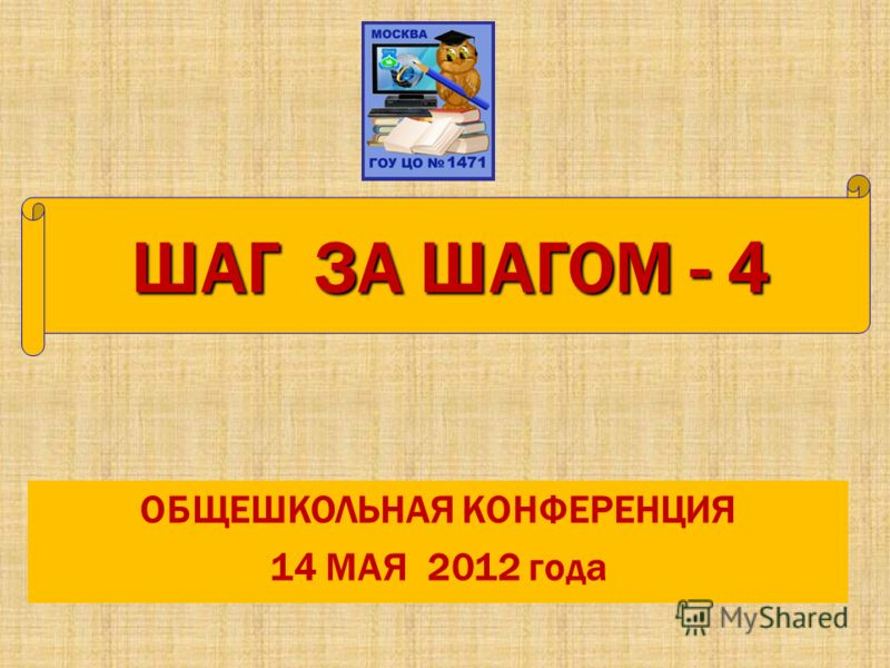 ОБЩЕШКОЛЬНАЯ КОНФЕРЕНЦИЯ 14 МАЯ 2012 года ШАГ ЗА ШАГОМ - 4