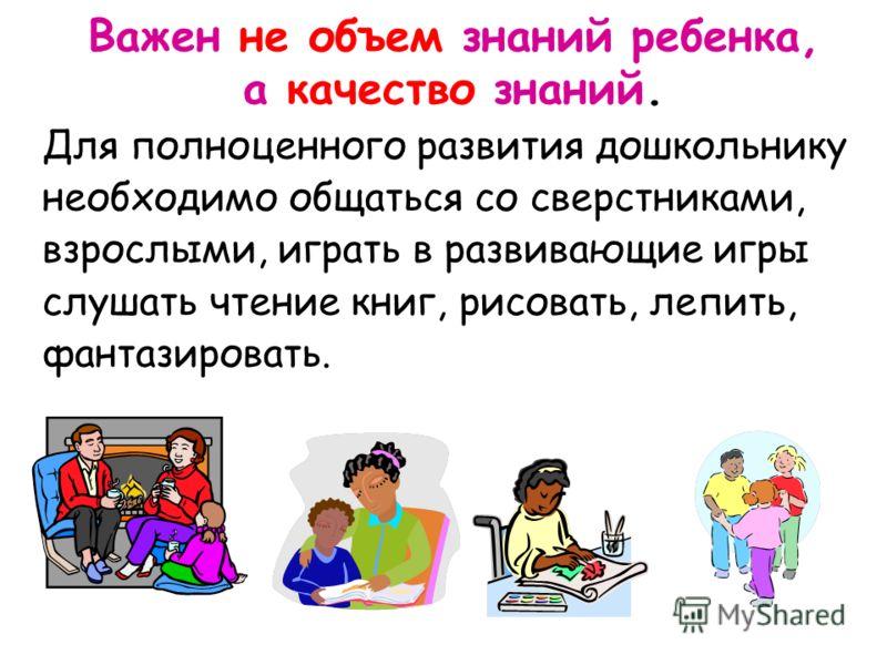 Для полноценного развития дошкольнику необходимо общаться со сверстниками, взрослыми, играть в развивающие игры слушать чтение книг, рисовать, лепить, фантазировать. Важен не объем знаний ребенка, а качество знаний.