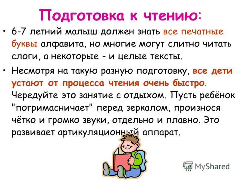 Подготовка к чтению: 6-7 летний малыш должен знать все печатные буквы алфавита, но многие могут слитно читать слоги, а некоторые - и целые тексты. Несмотря на такую разную подготовку, все дети устают от процесса чтения очень быстро. Чередуйте это зан