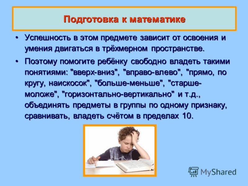 Подготовка к математике Успешность в этом предмете зависит от освоения и умения двигаться в трёхмерном пространстве.Успешность в этом предмете зависит от освоения и умения двигаться в трёхмерном пространстве. Поэтому помогите ребёнку свободно владеть