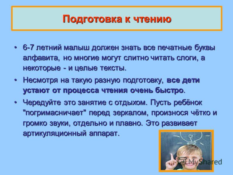 Подготовка к чтению 6-7 летний малыш должен знать все печатные буквы алфавита, но многие могут слитно читать слоги, а некоторые - и целые тексты.6-7 летний малыш должен знать все печатные буквы алфавита, но многие могут слитно читать слоги, а некотор