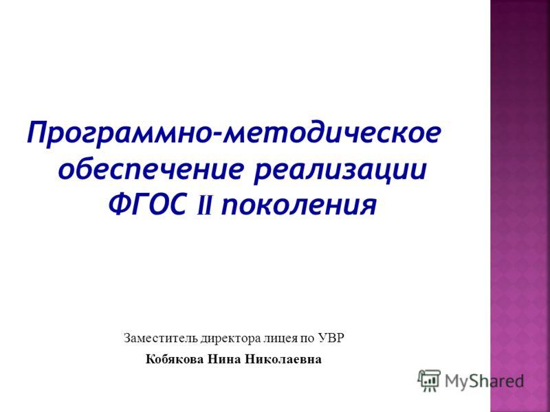 Программно-методическое обеспечение реализации ФГОС II поколения Заместитель директора лицея по УВР Кобякова Нина Николаевна