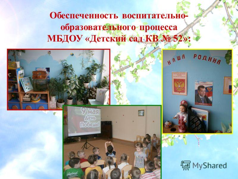 Обеспеченность воспитательно- образовательного процесса МБДОУ «Детский сад КВ 52»: