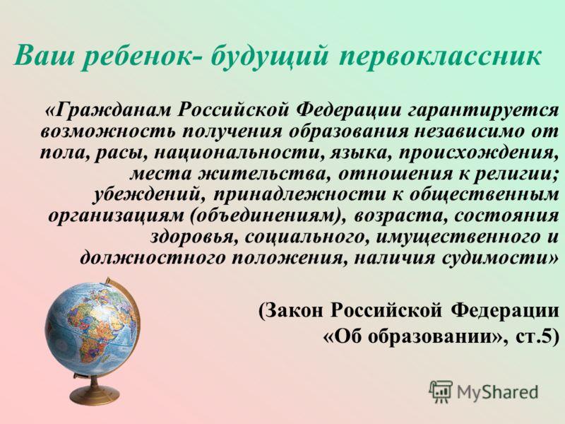 Ваш ребенок- будущий первоклассник «Гражданам Российской Федерации гарантируется возможность получения образования независимо от пола, расы, национальности, языка, происхождения, места жительства, отношения к религии; убеждений, принадлежности к обще