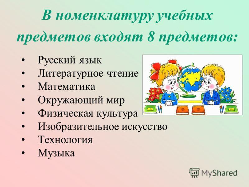 В номенклатуру учебных предметов входят 8 предметов: Русский язык Литературное чтение Математика Окружающий мир Физическая культура Изобразительное искусство Технология Музыка