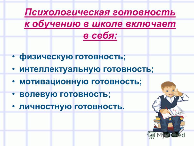 Психологическая готовность к обучению в школе включает в себя: физическую готовность; интеллектуальную готовность; мотивационную готовность; волевую готовность; личностную готовность.