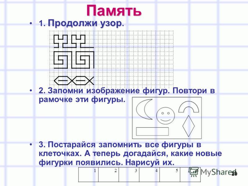 29 Память Продолжи узор1. Продолжи узор. 2. Запомни изображение фигур. Повтори в рамочке эти фигуры. 3. Постарайся запомнить все фигуры в клеточках. А теперь догадайся, какие новые фигурки появились. Нарисуй их. 123456