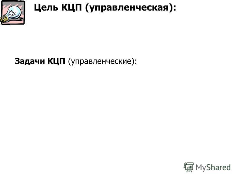 Задачи КЦП (управленческие): Цель КЦП (управленческая):
