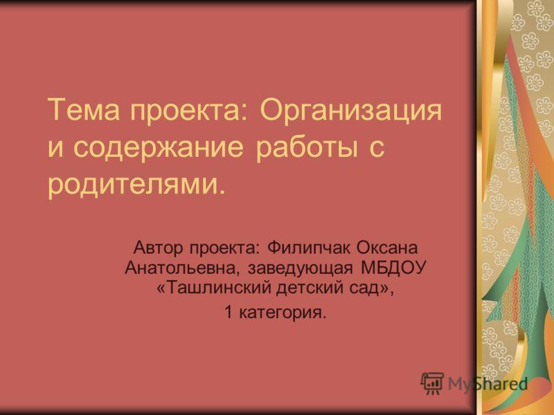 Тема проекта: Организация и содержание работы с родителями. Автор проекта: Филипчак Оксана Анатольевна, заведующая МБДОУ «Ташлинский детский сад», 1 категория.