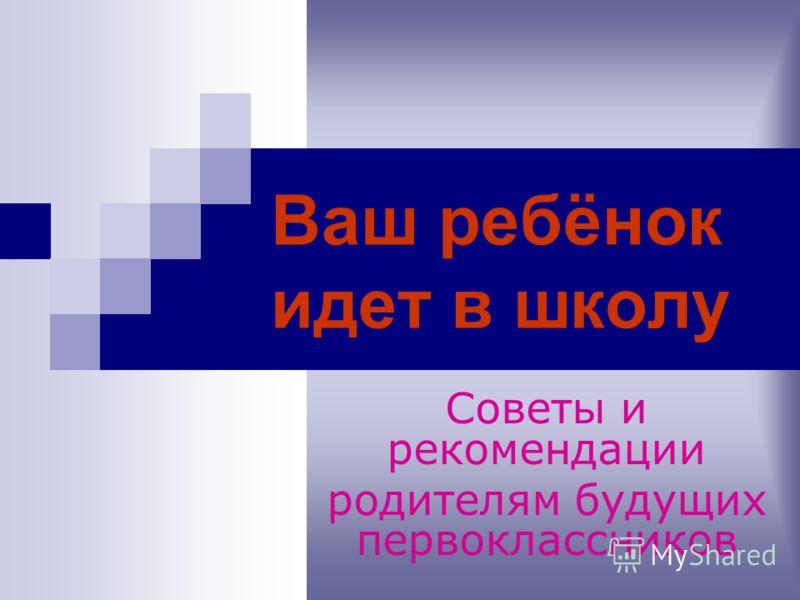 Ваш ребёнок идет в школу Советы и рекомендации родителям будущих первоклассников