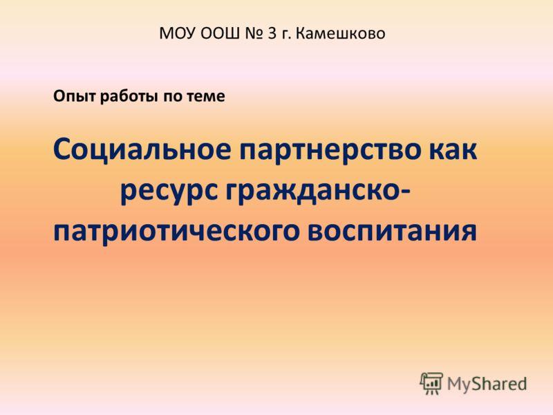 Социальное партнерство как ресурс гражданско- патриотического воспитания МОУ ООШ 3 г. Камешково Опыт работы по теме